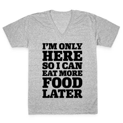 I'm Only Here So I Can Eat More Food Later V-Neck Tee Shirt