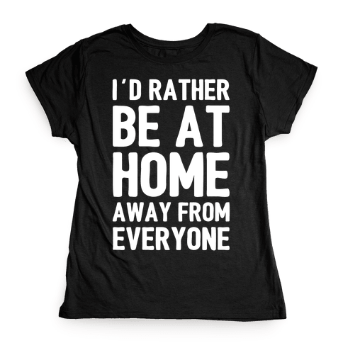 I'd Rather Be At Home Away From Everyone Womens T-Shirt