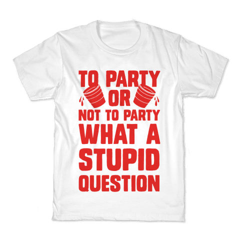 To Party Or Not To Party What A Stupid Question Kids T-Shirt