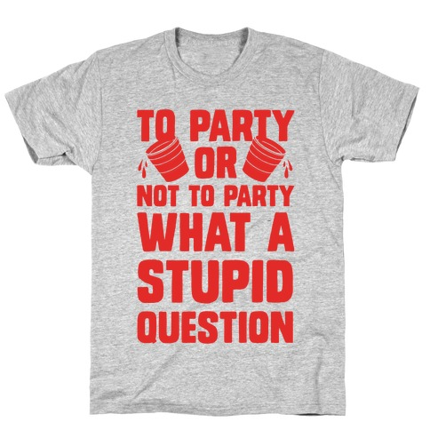 To Party Or Not To Party What A Stupid Question T-Shirt