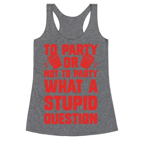 To Party Or Not To Party What A Stupid Question Racerback Tank Top