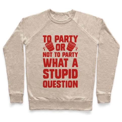To Party Or Not To Party What A Stupid Question Pullover