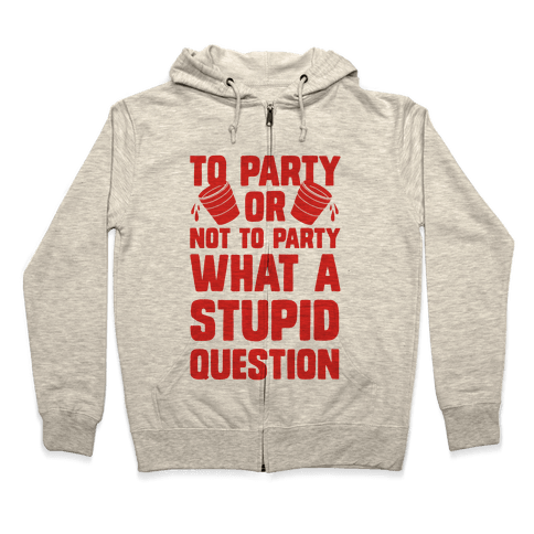 To Party Or Not To Party What A Stupid Question Zip Hoodie