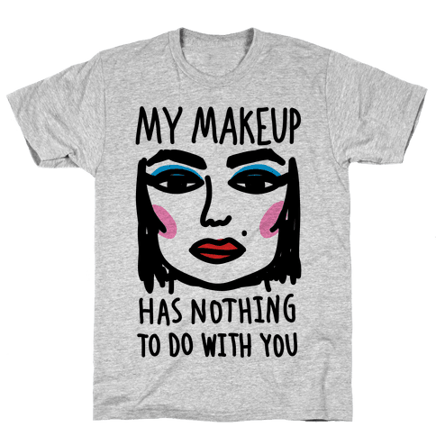 My Makeup Has Nothing To Do With You Mens T-Shirt