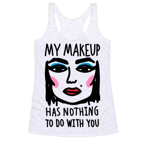 My Makeup Has Nothing To Do With You Racerback Tank Top