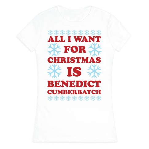 All I Want For Christmas is Benedict Cumberbatch Womens T-Shirt