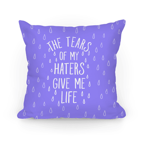 The Tears Of My Haters Gives Me Life Pillow