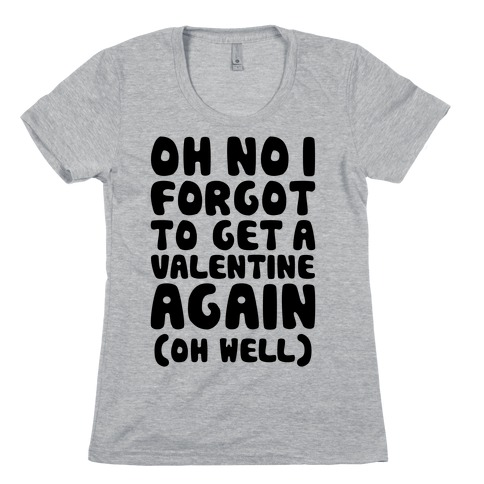 Oh No I Forgot To Get A Valentine Again (Oh Well) Womens T-Shirt
