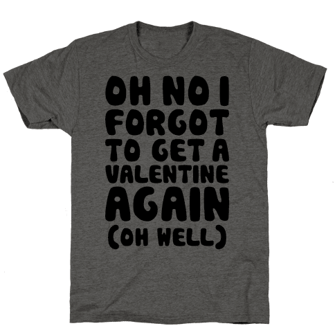 Oh No I Forgot To Get A Valentine Again (Oh Well) Mens T-Shirt