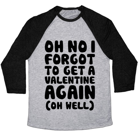 Oh No I Forgot To Get A Valentine Again (Oh Well) Baseball Tee