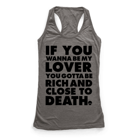 If You Wanna Be My Lover You Gotta Be Rich and Close to Death Racerback Tank Top
