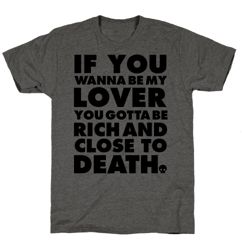 If You Wanna Be My Lover You Gotta Be Rich and Close to Death Mens T-Shirt