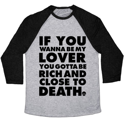 If You Wanna Be My Lover You Gotta Be Rich and Close to Death Baseball Tee