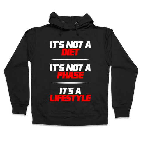 It's Not A Diet It's Not A Phase It's A Lifestyle Hooded Sweatshirt