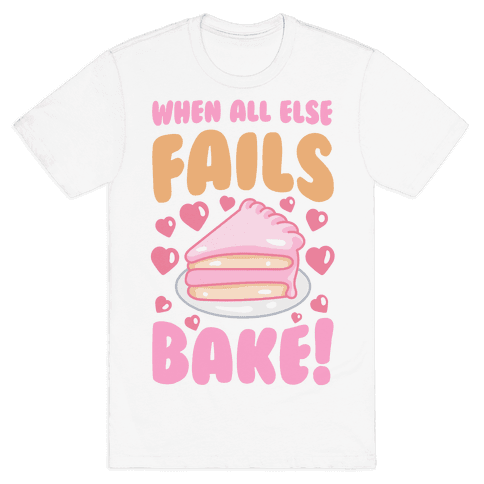 When All Else Fails, Bake! Mens T-Shirt