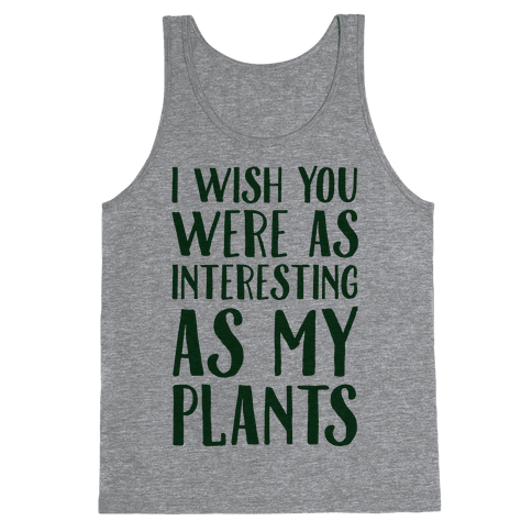 I Wish You Were As Interesting As My Plants Tank Top