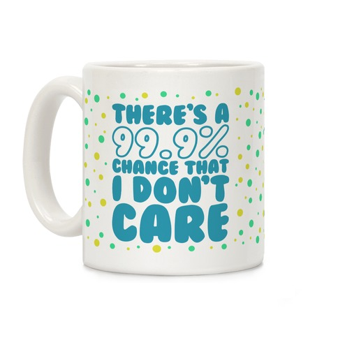 There's A 99.9% Chance That I Don't Care Coffee Mug