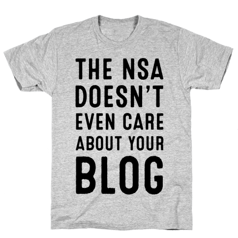 The NSA Doesn't Even Care about Your Blog Mens T-Shirt