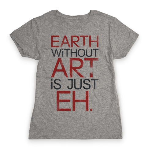 Earth Without Art Is Just Eh. Womens T-Shirt