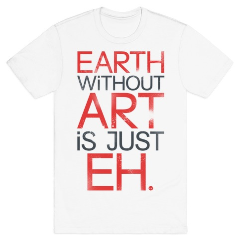 Earth Without Art Is Just Eh. Mens T-Shirt