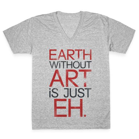 Earth Without Art Is Just Eh. V-Neck Tee Shirt