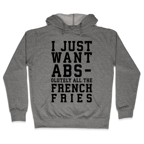 I Just Want Abs...olutely All the French Fries Hooded Sweatshirt
