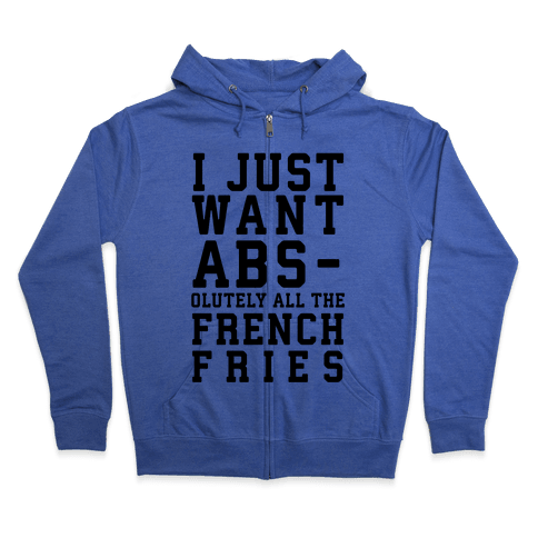 I Just Want Abs...olutely All the French Fries Zip Hoodie