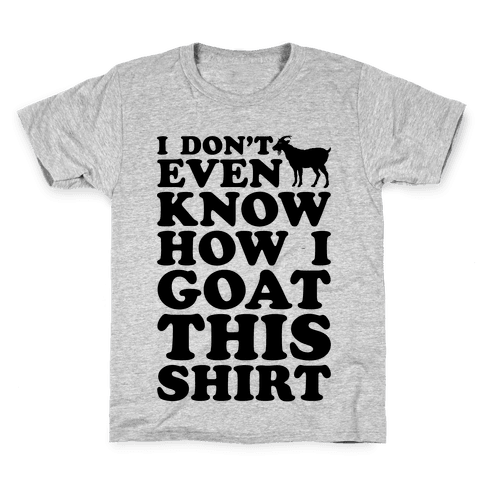 I Don't Even Know How I Goat This Shirt Kids T-Shirt