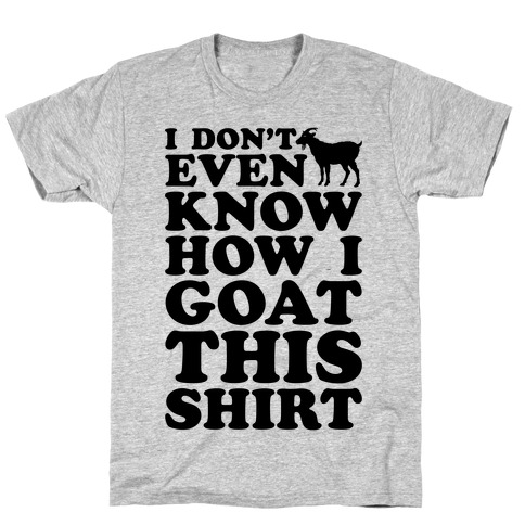 I Don't Even Know How I Goat This Shirt T-Shirt