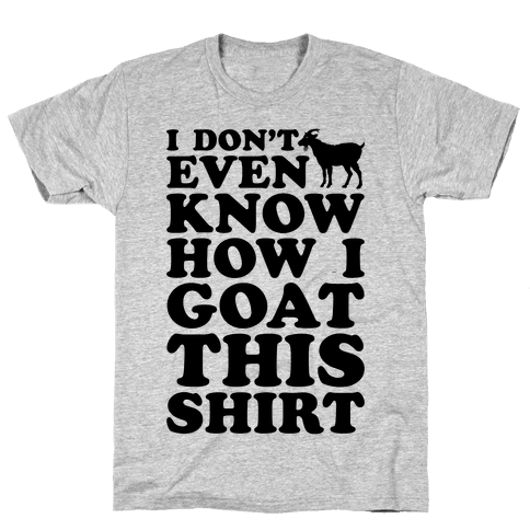 I Don't Even Know How I Goat This Shirt Mens T-Shirt