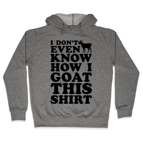 I Don't Even Know How I Goat This Shirt Hooded Sweatshirt