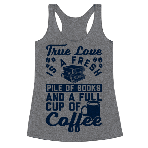 True Love Is A Fresh Pile Of Books And A Full Cup Of Coffee Racerback Tank Top