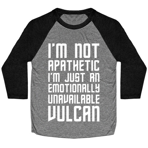 I'm Not Apathetic. I'm Just an emotionally Unavailable Vulcan Baseball Tee