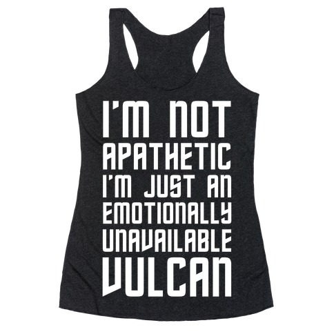 I'm Not Apathetic. I'm Just an emotionally Unavailable Vulcan Racerback Tank Top