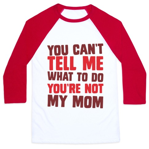 You Can't Tell Me What To Do You're Not My Mom Baseball Tee