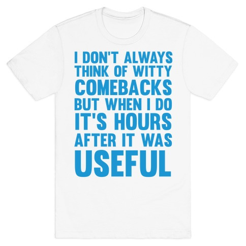 I Don't Always Think Of Witty Comebacks But When I Do It's Hours After It Was Useful T-Shirt