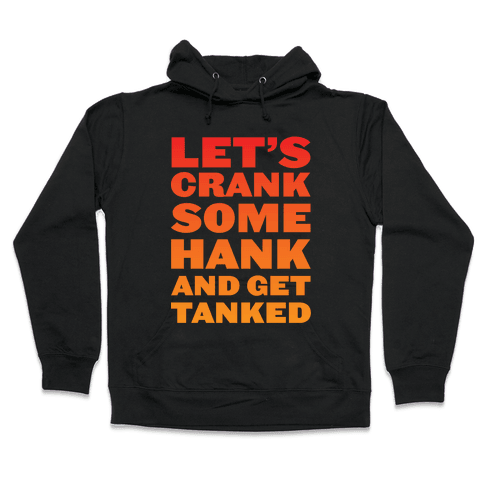 Crank Some Hank And Get Tanked Hooded Sweatshirt