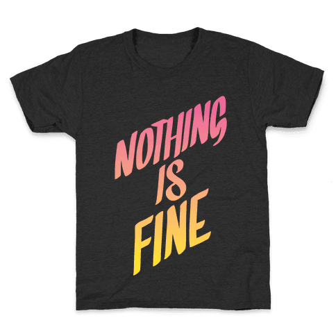 Nothing Is Fine Kids T-Shirt