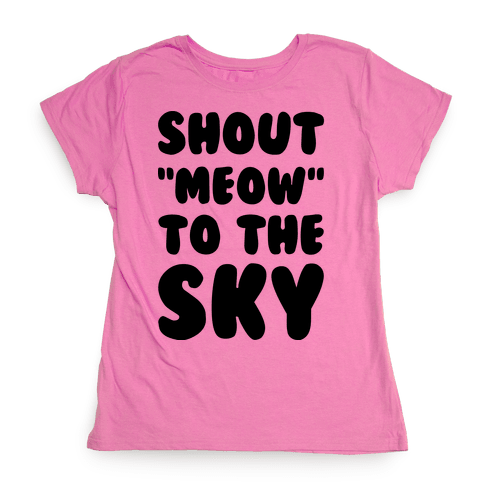 Shout Meow to the Sky Womens T-Shirt