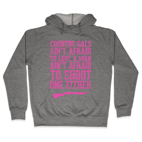 Country Gals Ain't Afraid To Love A Man Ain't Afraid To Shoot One Either Hooded Sweatshirt
