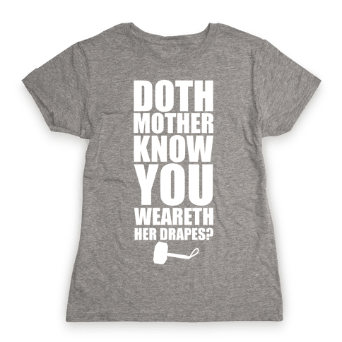 Doth Mother Know You Wearth Her Drapes? Womens T-Shirt