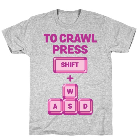 To Crawl Press Shift + WASD T-Shirt