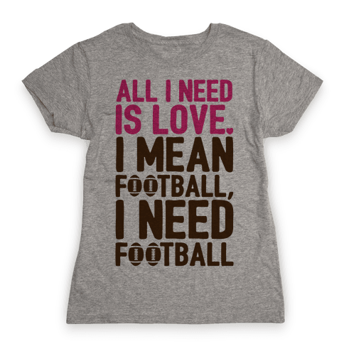 All I Need Is Football Womens T-Shirt