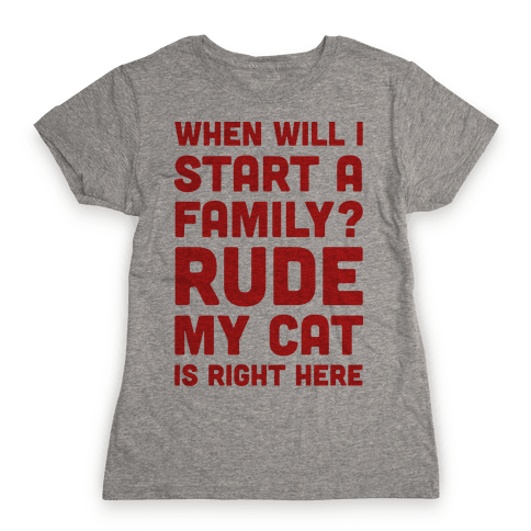 When Will I Start A Family? Rude My Cat Is Right Here Womens T-Shirt