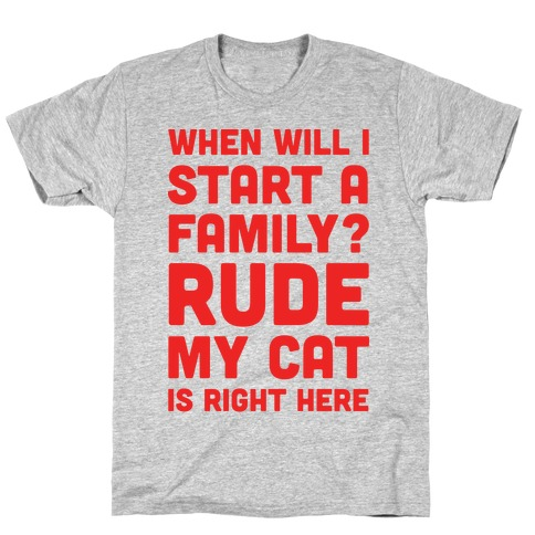 When Will I Start A Family? Rude My Cat Is Right Here T-Shirt