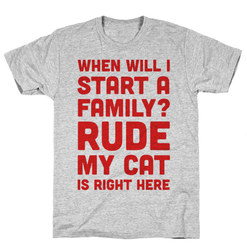 When Will I Start A Family? Rude My Cat Is Right Here Mens T-Shirt