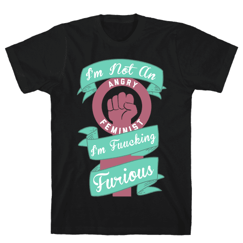 I'm Not An Angry Feminist I'm F***ing Furious Mens T-Shirt
