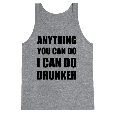 Anything You Can Do I Can Do Drunker Tank Top