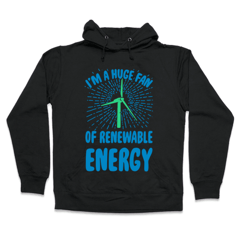 I'm a Big Fan...of Renewable Energy! Hooded Sweatshirt