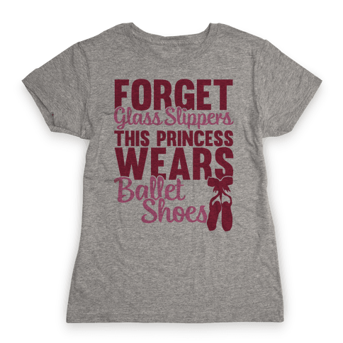 Forget Glass Slippers This Princess Wears Ballet Shoes Womens T-Shirt